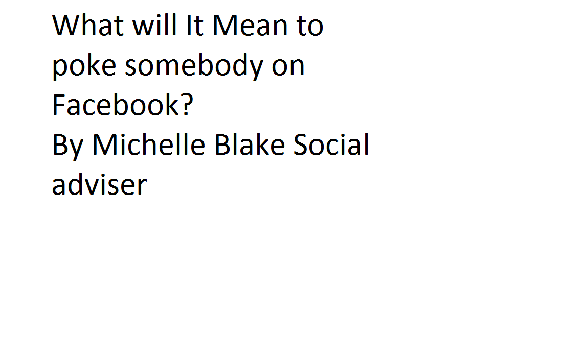 What will It Mean to poke somebody on Facebook? By Michelle Blake Social adviser