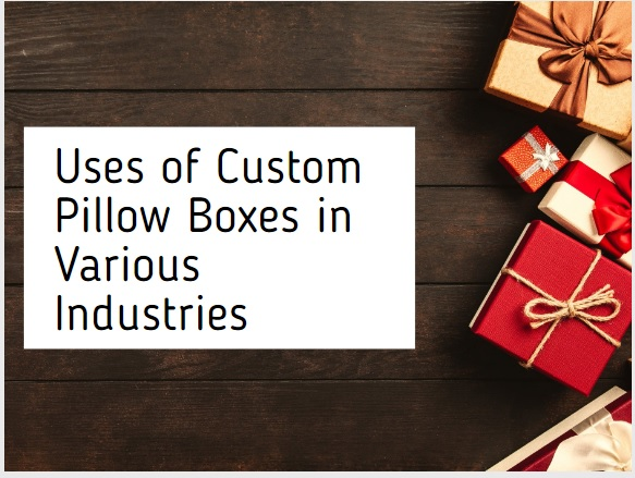 Uses of Custom Pillow Boxes in Various Industries